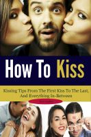 Cover for 'How To Kiss: Kissing Tips From The First Kiss To The Last, And Everything In-Between'