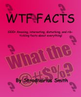 Cover for 'WTF Facts: 1000+ Amazing, interesting, disturbing, and rib-tickling facts about everything!'