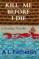 Cover for 'Kill Me Before I Die: A Zombie Novella'