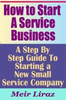 Cover for 'How to Start a Service Business - A Step By Step Guide To Starting a New Small Service Company'