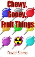 Cover for 'Chewy, Gooey, Fruit Things (an original screenplay)'