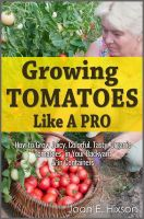 Cover for 'Growing Tomatoes Like A Pro: How to Grow Juicy, Colorful, Tasty, Organic Tomatoes in Your Backyard & in Containers'