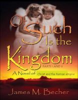 Cover for 'OF SUCH IS THE KINGDOM, Parts I & II, A Novel of the Christ and the Roman Empire'