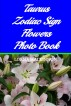 Taurus Zodiac Sign Flowers Photo Book by Lorna MacKinnon