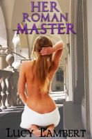 Lucy Lambert - Her Roman Master Part 1: Enslaved (Historical Alpha Male Erotic Romance)