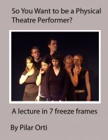 Cover for 'So you Want to Be a Physical Theatre Performer? A lecture in 7 freeze frames.'