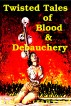 Twisted Tales of Blood & Debauchery by James Creamwood