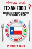 Cover for 'How Do I Cook Texan? A cook book or recipes inspired by the cuisine of Texas'