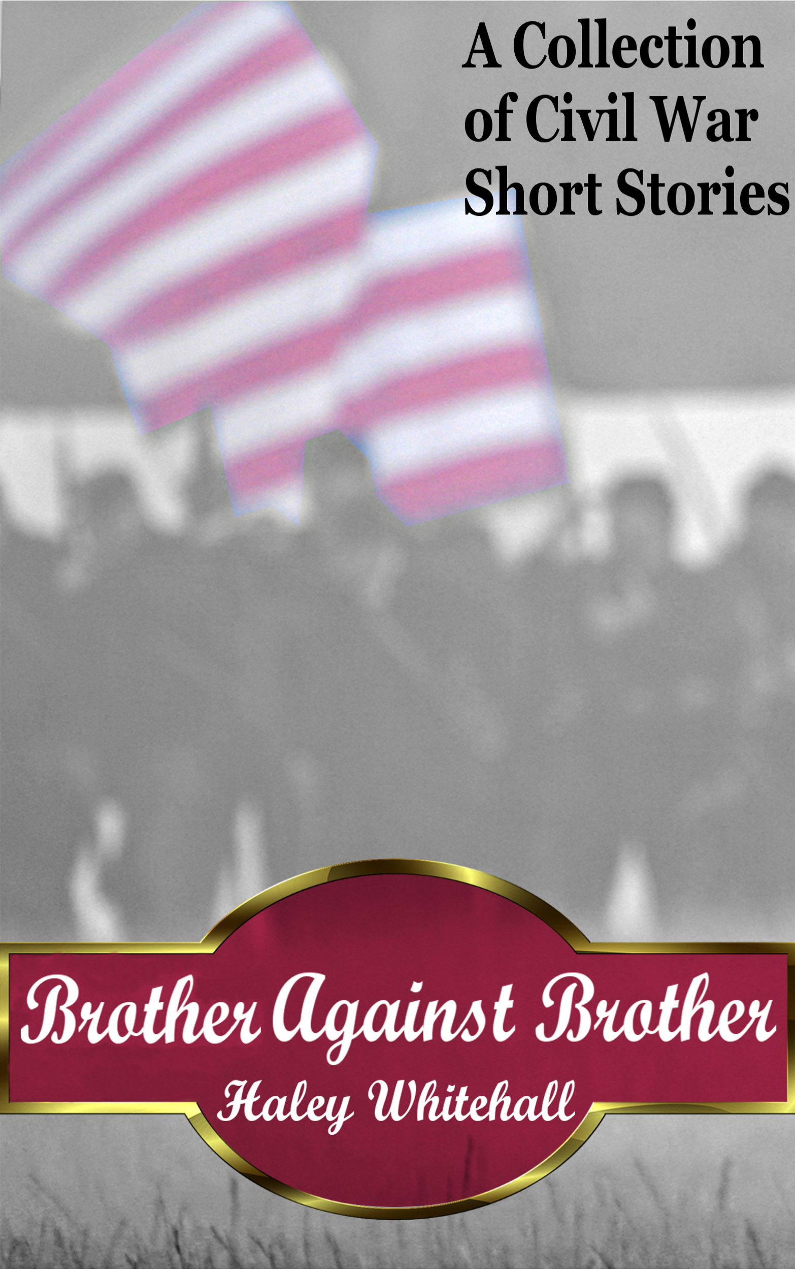 Haley Whitehall - Brother Against Brother: A Collection of Civil War Short Stories