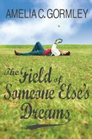 Amelia C. Gormley - The Field of Someone Else's Dreams