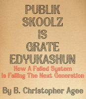 Cover for 'Publik Skoolz Is Grate Edyukashun: How A Failed System Is Failing The Next Generation'