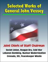 Cover for 'Selected Works of General John Vessey, Joint Chiefs of Staff Chairman, Soviet Union, Reagan Era, Cold War, Lebanon Bombing, Nuclear Modernization, Grenada, SDI, Peacekeeper Missile'