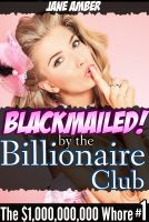 Cover for 'Blackmailed by the Billionaire Club (The $1,000,000,000 Whore Part 1)'