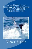 Cover for 'Learn How to go Fishing in Freshwater & Saltwater for Prize Size Fish'