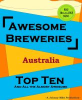 Cover for 'Awesome Breweries ---Australia--- TOP TEN And All the Almost Awesome Contenders'