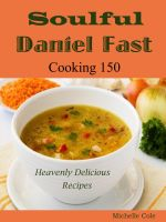 Michelle Cole - Soulful Daniel Fast : Cooking 150 Heavenly Delicious Recipes