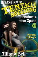 Cover for 'Invasion of the Tentacle Breeding Creatures from Space 4: Return to Earth (Sci-Fi Extreme Tentacles Erotica)'
