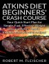 Atkins Diet Beginners' Crash Course: Your Quick Start Plan for Simple, Fast, Effective Weight Loss and Better Health - Includes Meal Plan and Recipes! by Robert Fleischer