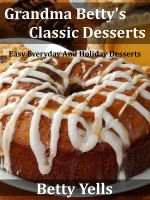 Cover for 'Grandma Betty's Classic Desserts: Easy Everyday And Holiday Desserts'