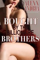 Alexx Andria - Bought By The Billionaire Brothers