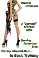 Cover for 'The Spy Who Did Me Is...In Basic Training--A Handful of Erotic Tales Starring Samantha Steel'