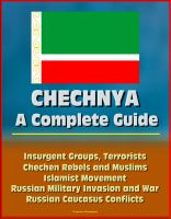 Cover for 'Chechnya: A Complete Guide - Insurgent Groups, Terrorists, Chechen Rebels and Muslims, Islamist Movement, Russian Military Invasion and War, Russian Caucasus Conflicts'