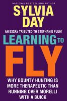 Sylvia Day - Learning to Fly:  Why Bounty Hunting is More Therapeutic than  Running Over Morelli with a Buick