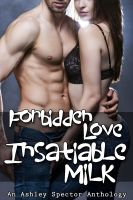Cover for 'Forbidden Love, Insatiable Milk (Family Taboo And Lactation Erotica Anthology)'