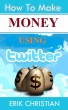 How to Make Serious Money and Get Free Leads on Twitter by Erik Christian