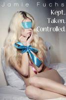 Jamie Fuchs - Kept, Taken, Controlled. (3 stories!)