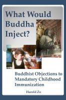 Cover for 'What Would Buddha Inject? Buddhist Objections to Mandatory Childhood Immunization'