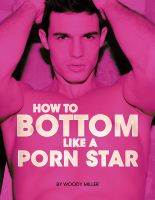 Mike Miller - How To Bottom Like A Porn Star.  The Ultimate Guide To Gay Sex