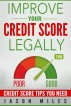 Improve Your Credit Score Legally - Credit Score Tips You Need by Jason Miles