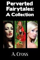 A. Cross - Perverted Fairytales: A Collection (Erotica Collection, Fairytale Erotica, Ass Play, Oral Sex, Anal Sex, Food Play, Bondage, Spanking)