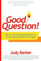 Cover for 'Good Question! The Art of Asking Questions To Bring About Positive Change'