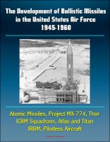 Cover for 'The Development of Ballistic Missiles in the United States Air Force 1945-1960 - Atomic Missiles, Project MX-774, Thor, ICBM Squadrons, Atlas and Titan, IRBM, Pilotless Aircraft'