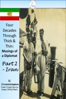 Cover for 'Four Decades Through Thick & Thin - Musings of a Diplomat Part Two - Iran'