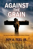 Cover for 'Against The Grain: The American Mega-Church and Its Culture of Control'