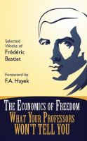 Cover for 'The Economics of Freedom: What Your Professors Won't Tell You, Selected Works of Frederic Bastiat'