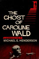 Cover for 'The Ghost of Caroline Wald; a Ghost Story and Horror Novel'