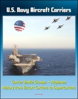 Cover for 'U.S. Navy Aircraft Carriers: Carrier Battle Groups, Airplanes, Flight Operations, History and Evolution from Escort Carriers to Nuclear-powered Supercarriers'