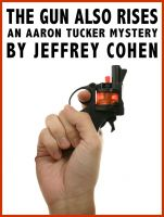 Cover for 'The Gun Also Rises: An Aaron Tucker Mystery'
