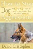 Cover for 'How to Stop Dog Aggression: A Step-By-Step Guide to Handling Aggressive Dog Behavior Problem'