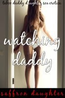 Saffron Daughter - Watching Daddy (Taboo Daddy Daughter Sex Erotica)