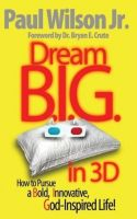 Cover for 'Dream B.I.G. in 3D: How to Pursue a Bold, Innovative, God-Inspired Life!'