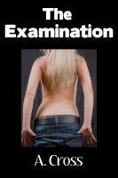 A. Cross - The Examination (Medical Fetish, Gyno Exam, Doctor Erotica, Exam Table, Doctor Domination, Humiliation, Reluctant Masturbation)