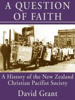 Cover for 'A Question of Faith: A History of the New Zealand Christian Pacifist Society'