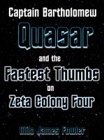 Cover for 'Captain Bartholomew Quasar and the Fastest Thumbs on Zeta Colony Four'