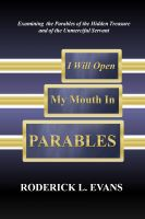 Cover for 'I Will Open My Mouth In Parables: Examining the Parables of the Hidden Treasure and of the Unmerciful Servant'