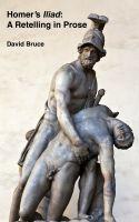 David Bruce - Homer's Iliad: A Retelling in Prose